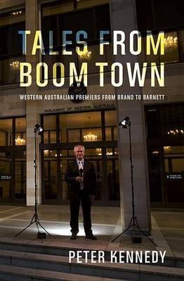Tales from Boomtown - Western Australian Premiers from Brand to Barnett (Electronic book text): Peter Kennedy