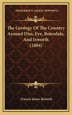 The Geology Of The Country Around Diss, Eye, Botesdale, And Ixworth (1884) (Hardcover): Francis James Bennett