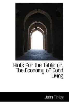 Hints for the Table - The Economy of Good Living (Paperback): John Timbs