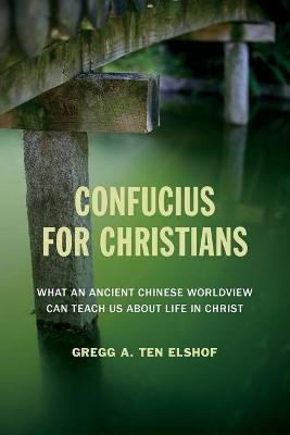 Confucius for Christians - What an Ancient Chinese Worldview Can Teach Us about Life in Christ (Paperback): Gregg A.Ten Elshof