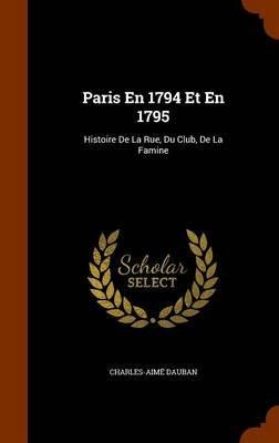 Paris En 1794 Et En 1795 - Histoire de La Rue, Du Club, de La Famine (Hardcover): Charles Aime Dauban