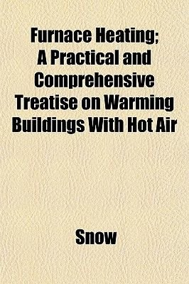 Furnace Heating; A Practical and Comprehensive Treatise on Warming Buildings with Hot Air (Paperback): Snow