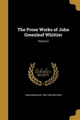 The Prose Works of John Greenleaf Whittier; Volume 2 (Paperback): John Greenleaf 1807-1892 Whittier