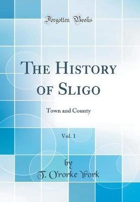 The History of Sligo, Vol. 1 - Town and County (Classic Reprint) (Hardcover): T O Yrork