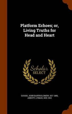 Platform Echoes; Or, Living Truths for Head and Heart (Hardcover): John Bartholomew Gough, Lyman Abbott