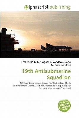 19th Antisubmarine Squadron (Paperback): Frederic P. Miller, Agnes F. Vandome, John McBrewster