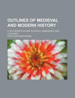 Outlines of Medieval and Modern History; A Text-Book for High Schools, Seminaries, and Colleges (Paperback): Philip Van Ness...