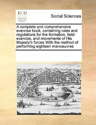 A Complete and Comprehensive Exercise Book, Containing Rules and Regulations for the Formation, Field-Exercise, and Movements...