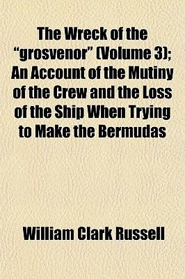 """The Wreck of the """"Grosvenor"""" (Volume 3); An Account of the Mutiny of the Crew and the Loss of the Ship When Trying to Make the..."""