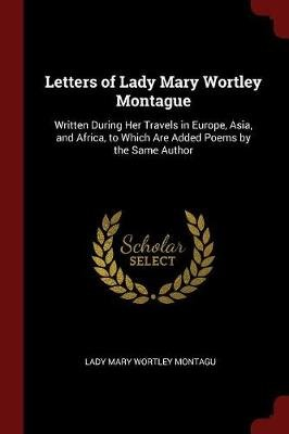 Letters of Lady Mary Wortley Montague - Written During Her Travels in Europe, Asia, and Africa, to Which Are Added Poems by the...