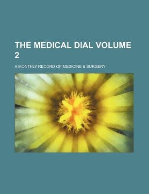 The Medical Dial Volume 2; A Monthly Record of Medicine & Surgery (Paperback): Books Group