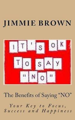 "The Benefits of Saying ""No"" - Your Key to Focus, Success and Happiness (Paperback): Jimmie L. Brown"