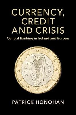 Studies in Macroeconomic History - Currency, Credit and Crisis: Central Banking in Ireland and Europe (Paperback): Patrick...