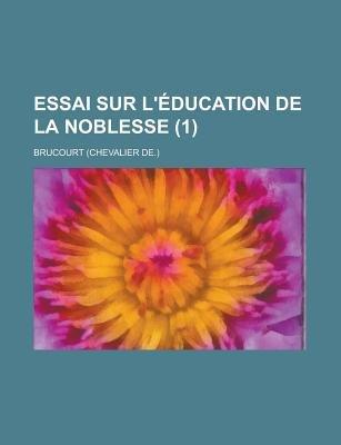 Essai Sur L'Education de La Noblesse (1 ) (English, French, Paperback): Justine Welch, Brucourt