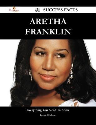 Aretha Franklin 51 Success Facts - Everything You Need to Know about Aretha Franklin (Electronic book text): Leonard Callahan