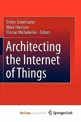 Architecting the Internet of Things (Paperback): Dieter Uckelmann, Mark Harrison, Florian Michahelles