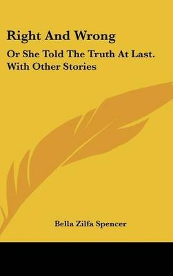 Right and Wrong - Or She Told the Truth at Last. with Other Stories (Hardcover): Bella Zilfa Spencer