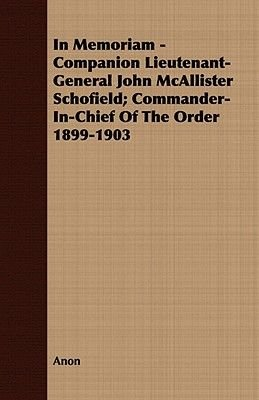 In Memoriam - Companion Lieutenant-General John McAllister Schofield; Commander-In-Chief Of The Order 1899-1903 (Paperback):...