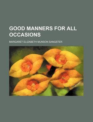 Good Manners for All Occasions (Paperback): Margaret Elizabeth Munson Sangster