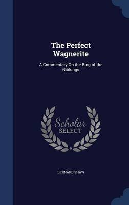 The Perfect Wagnerite - A Commentary on the Ring of the Niblungs (Hardcover): Bernard Shaw