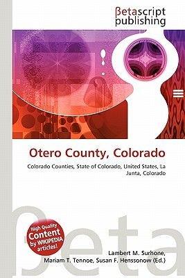 Otero County, Colorado (Paperback): Lambert M. Surhone, Miriam T. Timpledon, Susan F. Marseken