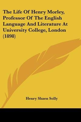 The Life of Henry Morley, Professor of the English Language and Literature at University College, London (1898) (Paperback):...