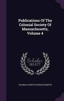 Publications of the Colonial Society of Massachusetts, Volume 4 (Hardcover): Colonial Society of Massachusetts