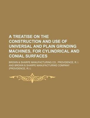 A Treatise on the Construction and Use of Universal and Plain Grinding Machines, for Cylindrical and Conial Surfaces...