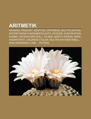 Aritmetik - Rakning, Produkt, Addition, Differens, Multiplikation, Aritmetikens Fundamentalsats, Division, Subtraktion, Summa,...