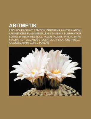 Aritmetik - Rakning, Produkt, Addition, Differens, Multiplikation, Aritmetikens Fundamentalsats, Division, Subtraktion, Summa,...