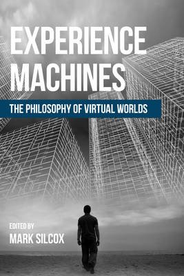 Experience Machines - The Philosophy of Virtual Worlds (Paperback): Mark Silcox