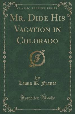 Mr. Dide His Vacation in Colorado (Classic Reprint) (Paperback): Lewis B France