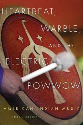 Heartbeat, Warble, and the Electric Powwow - American Indian Music (Paperback): Craig Harris