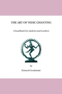 The Art of Vedic Chanting - A Handbook for Students and Teachers (Paperback): Howard Crosthwaite