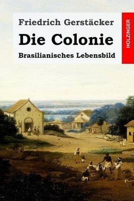 Die Colonie - Brasilianisches Lebensbild (German, Paperback): Friedrich Gerst acker
