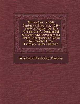 Milwaukee, a Half Century's Progress, 1846-1896 - A Review of the Cream City's Wonderful Growth and Development from...