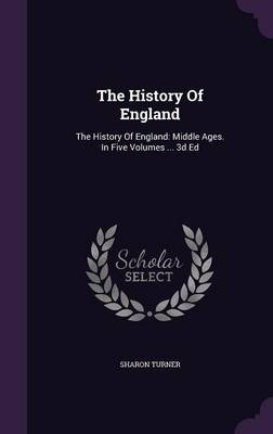 The History of England - The History of England: Middle Ages. in Five Volumes ... 3D Ed (Hardcover): Sharon Turner
