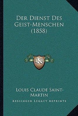Der Dienst Des Geist-Menschen (1858) (German, Paperback): Louis Claude Saint-Martin