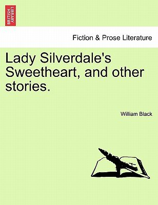 Lady Silverdale's Sweetheart, and Other Stories. (Paperback): William Black
