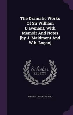 The Dramatic Works of Sir William D'Avenant, with Memoir and Notes [By J. Maidment and W.H. Logan] (Hardcover): William...