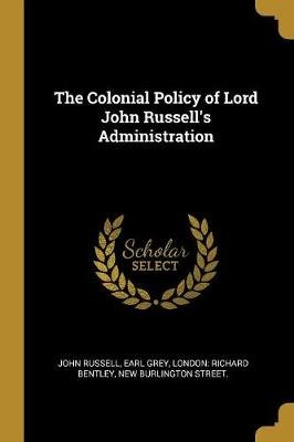 The Colonial Policy of Lord John Russell's Administration (Paperback): John Russell, Earl Grey