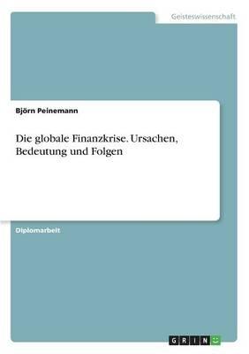 Die Globale Finanzkrise. Ursachen, Bedeutung Und Folgen (German, Paperback): Bjorn Peinemann