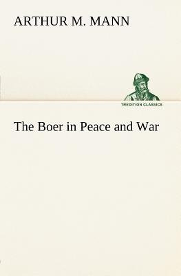 The Boer in Peace and War (Paperback): Arthur M Mann