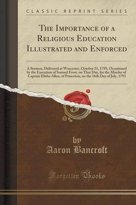 The Importance of a Religious Education Illustrated and Enforced - A Sermon, Delivered at Worcester, October 31, 1793,...