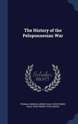 The History of the Peloponnesian War (Hardcover): Thomas Arnold, Henry Dale, Thucydides Dale
