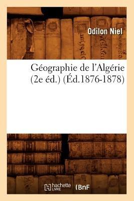 Geographie de L'Algerie (2e Ed.) (Ed.1876-1878) (French, Paperback): Niel O., Odilon Niel