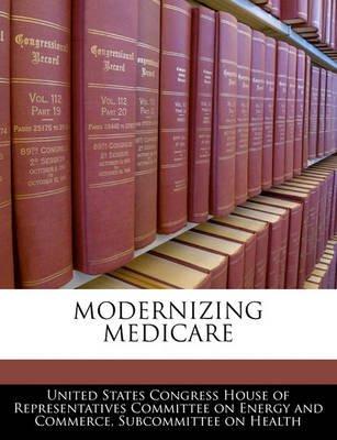 Modernizing Medicare (Paperback): United States Congress House of Represen