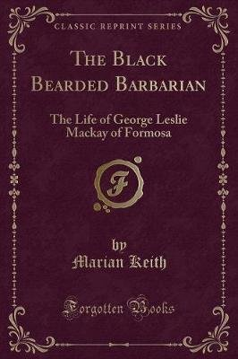 The Black Bearded Barbarian - The Life of George Leslie MacKay of Formosa (Classic Reprint) (Paperback): Marian Keith