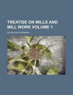 Treatise on Mills and Mill Work Volume 1 (Paperback): William Fairbairn