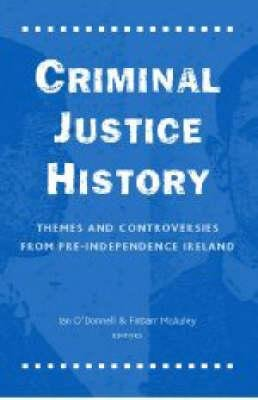 Criminal Justice History - Themes and Controversies (Hardcover): Ian O'Donnell, Finbarr McAuley